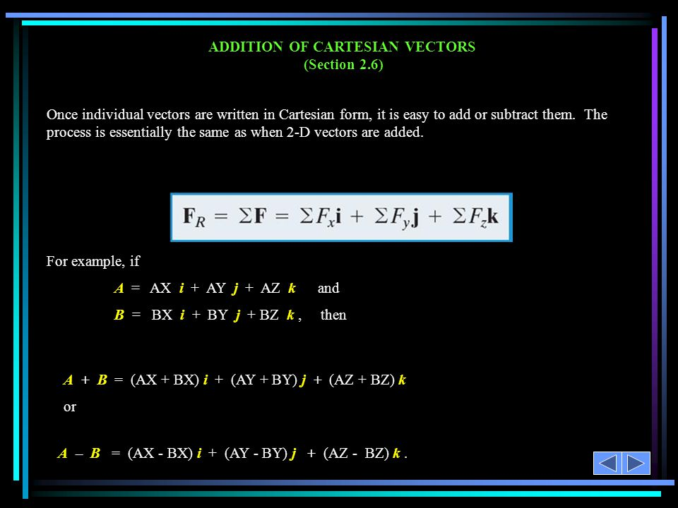 ADDITION OF CARTESIAN VECTORS (Section 2.6) For example, if A = AX i + AY j + AZ k and B = BX i + BY j + BZ k, then A + B = (AX + BX) i + (AY + BY) j + (AZ + BZ) k or A – B = (AX - BX) i + (AY - BY) j + (AZ - BZ) k.