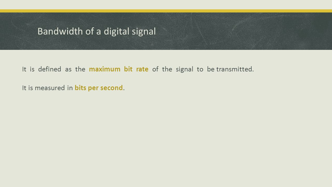 Bandwidth of a digital signal It is defined as the maximum bit rate of the signal to be transmitted.