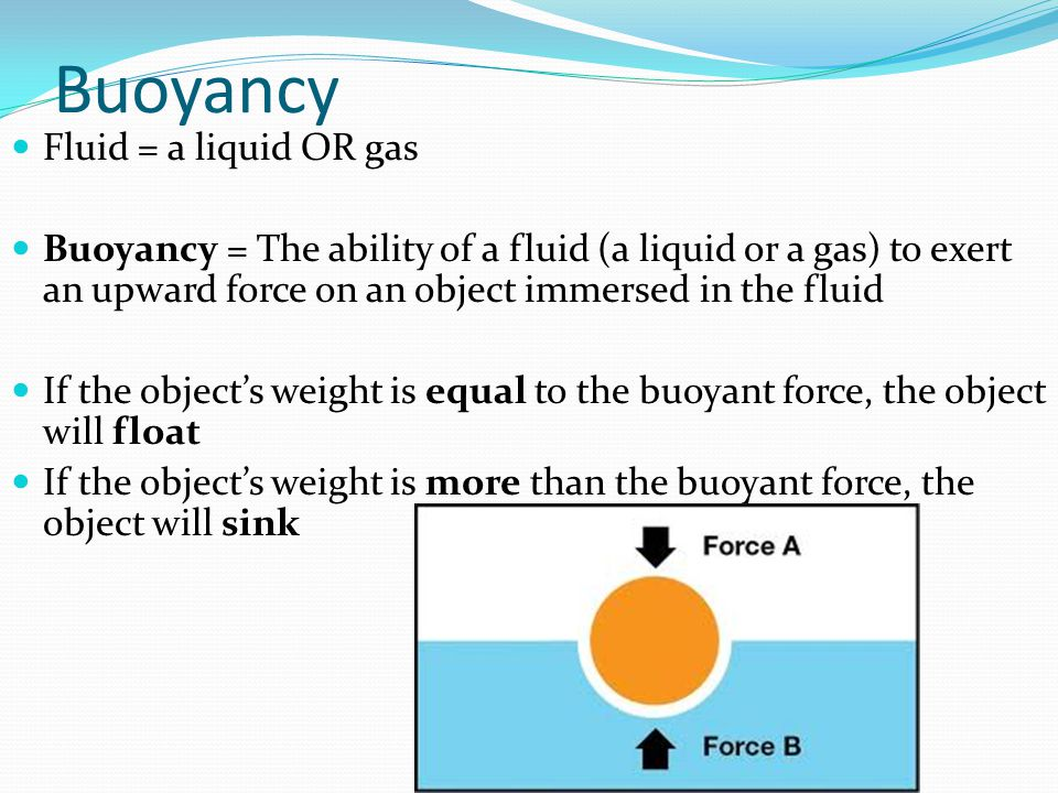 Buoyancy Fluid = a liquid OR gas Buoyancy = The ability of a fluid (a liquid or a gas) to exert an upward force on an object immersed in the fluid If the object's weight is equal to the buoyant force, the object will float If the object's weight is more than the buoyant force, the object will sink