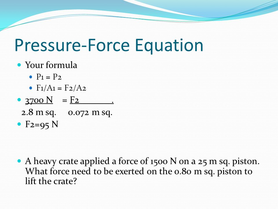 Pressure-Force Equation Your formula P1 = P2 F1/A1 = F2/A2 3700 N = F2.