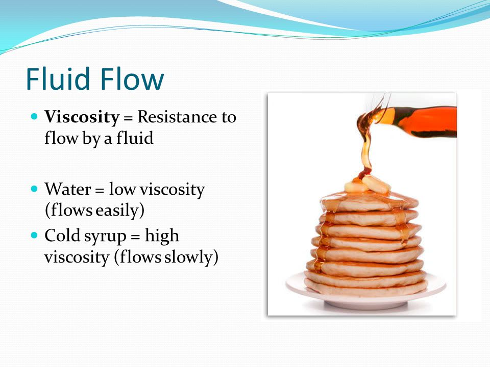 Fluid Flow Viscosity = Resistance to flow by a fluid Water = low viscosity (flows easily) Cold syrup = high viscosity (flows slowly)