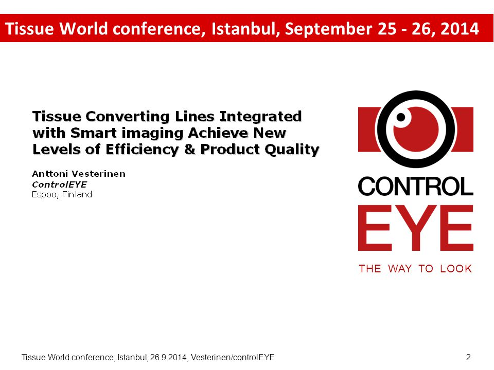 Tissue World conference, Istanbul, 26.9.2014, Vesterinen/controlEYE 3 Convergence of converting and technology trends 1990's2000's2010's Converting operating crew size Event capturing solution cost Event capturing complexity Converting speed Quality requirements Cost of production upset Cost of accident