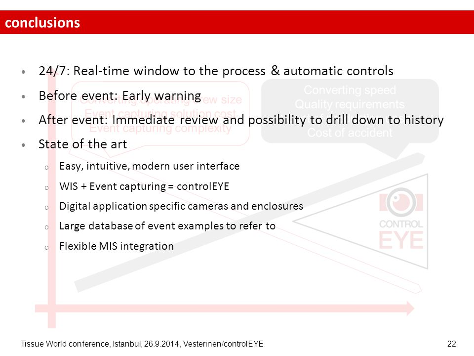 Tissue World conference, Istanbul, 26.9.2014, Vesterinen/controlEYE 22 24/7: Real-time window to the process & automatic controls Before event: Early warning After event: Immediate review and possibility to drill down to history State of the art o Easy, intuitive, modern user interface o WIS + Event capturing = controlEYE o Digital application specific cameras and enclosures o Large database of event examples to refer to o Flexible MIS integration conclusions