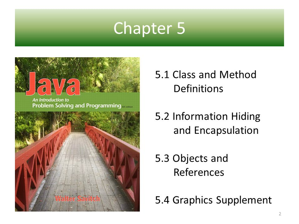 Chapter 5 5.1 Class and Method Definitions 5.2 Information Hiding and Encapsulation 5.3 Objects and References 5.4 Graphics Supplement 2
