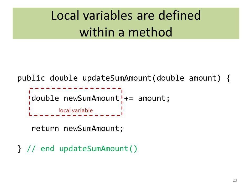 Local variables are defined within a method 23 public double updateSumAmount(double amount) { double newSumAmount += amount; return newSumAmount; } // end updateSumAmount() local variable