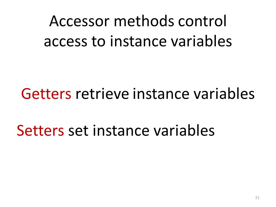 Accessor methods control access to instance variables 31 Getters retrieve instance variables Setters set instance variables