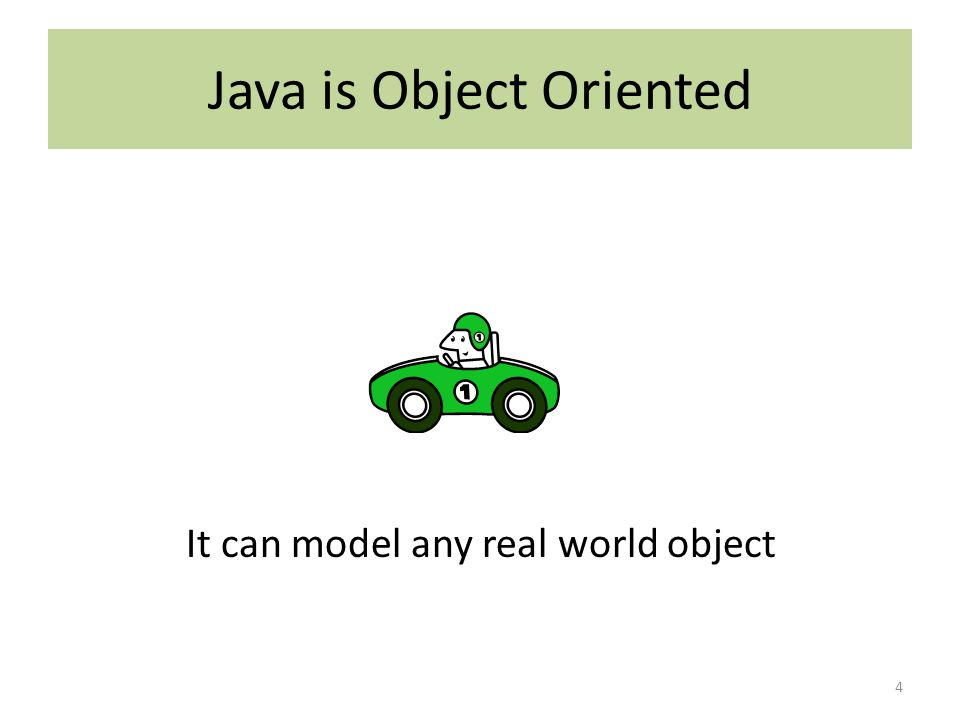 Java is Object Oriented 4 It can model any real world object