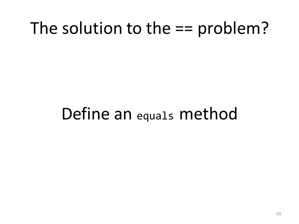 The solution to the == problem 49 Define an equals method