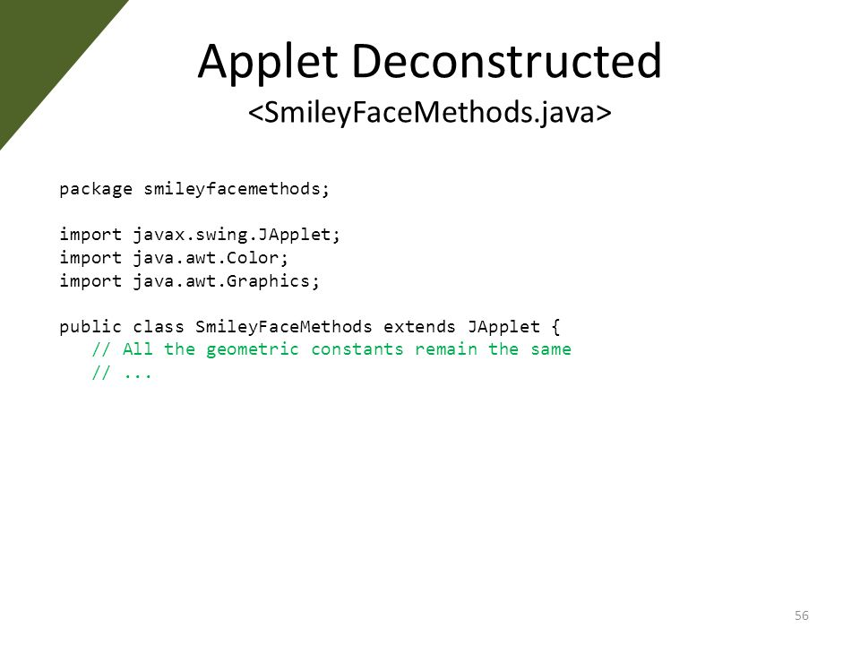 Applet Deconstructed package smileyfacemethods; import javax.swing.JApplet; import java.awt.Color; import java.awt.Graphics; public class SmileyFaceMethods extends JApplet { // All the geometric constants remain the same //...