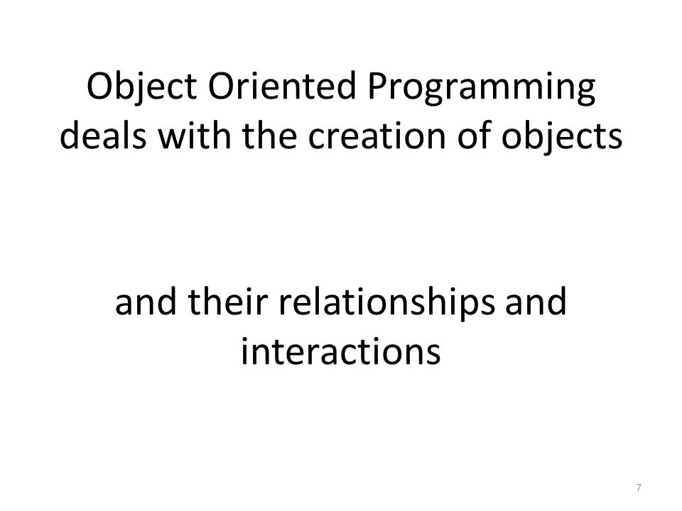 Object Oriented Programming deals with the creation of objects 7 and their relationships and interactions