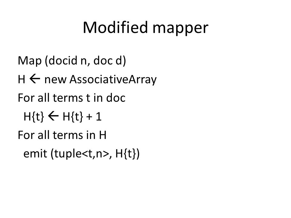 Modified mapper Map (docid n, doc d) H  new AssociativeArray For all terms t in doc H{t}  H{t} + 1 For all terms in H emit (tuple, H{t})