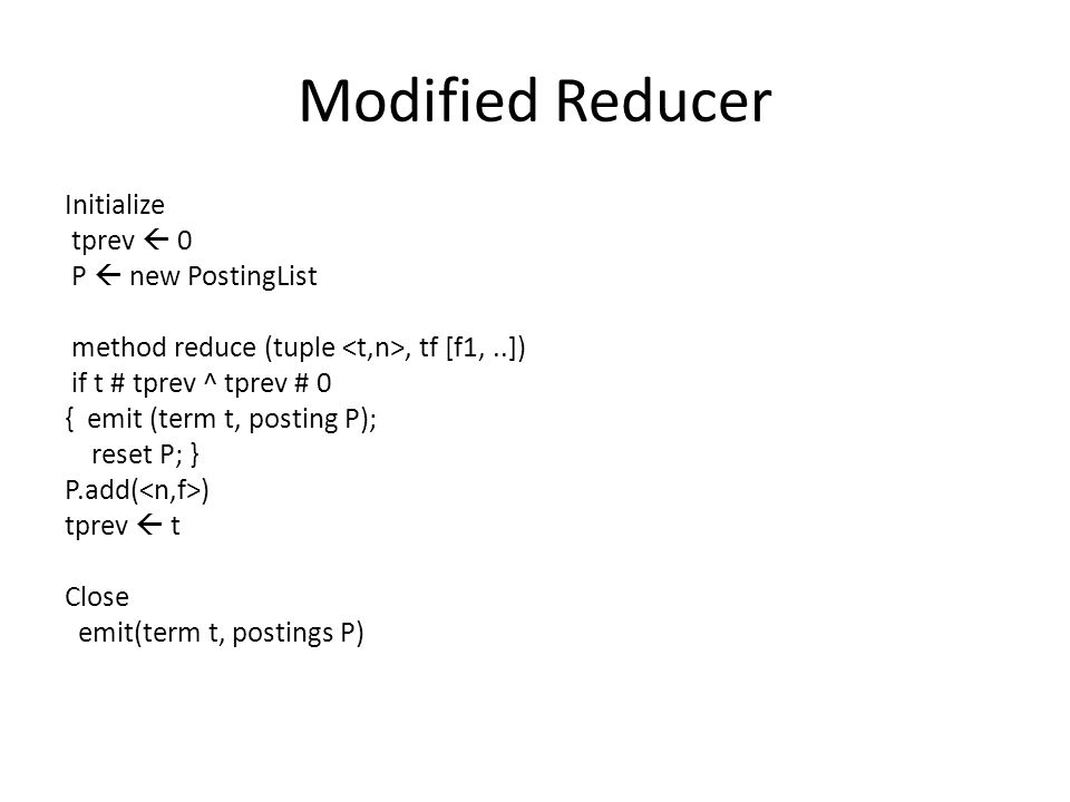 Modified Reducer Initialize tprev  0 P  new PostingList method reduce (tuple, tf [f1,..]) if t # tprev ^ tprev # 0 { emit (term t, posting P); reset