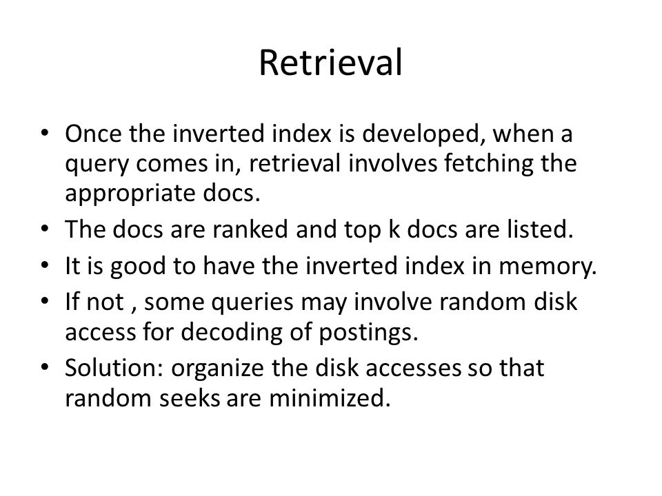 Retrieval Once the inverted index is developed, when a query comes in, retrieval involves fetching the appropriate docs.