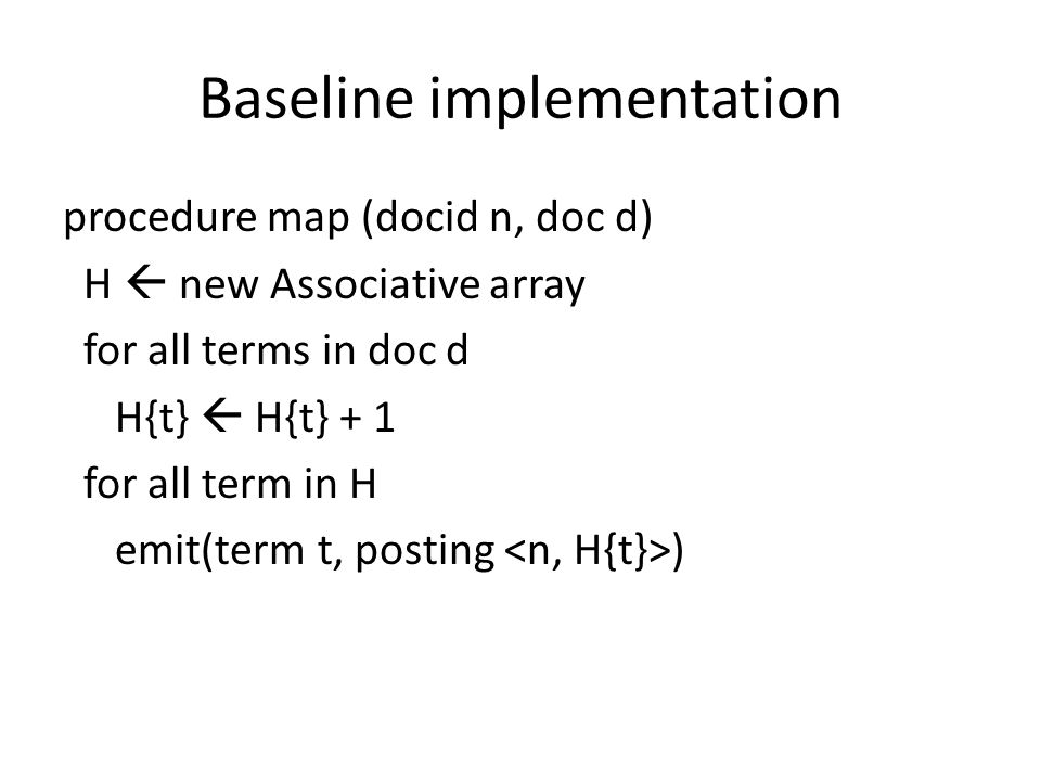 Baseline implementation procedure map (docid n, doc d) H  new Associative array for all terms in doc d H{t}  H{t} + 1 for all term in H emit(term t, posting )
