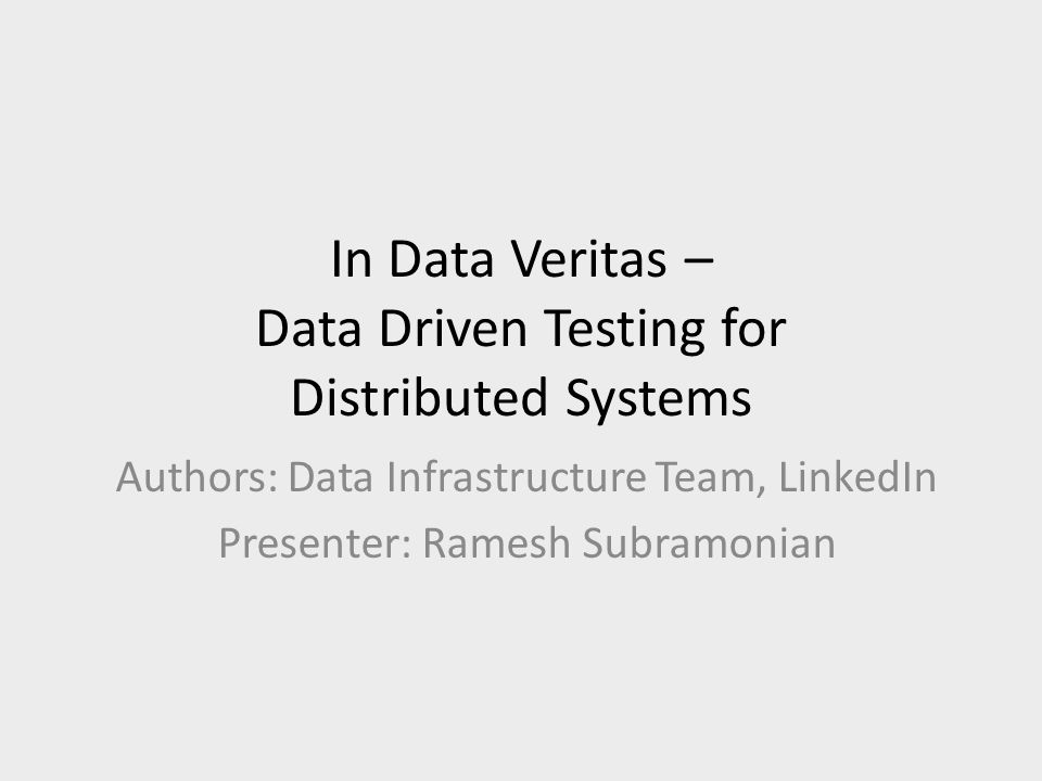 In Data Veritas – Data Driven Testing for Distributed Systems Authors: Data Infrastructure Team, LinkedIn Presenter: Ramesh Subramonian