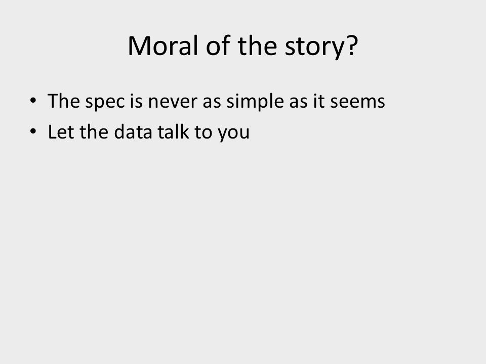 Moral of the story The spec is never as simple as it seems Let the data talk to you
