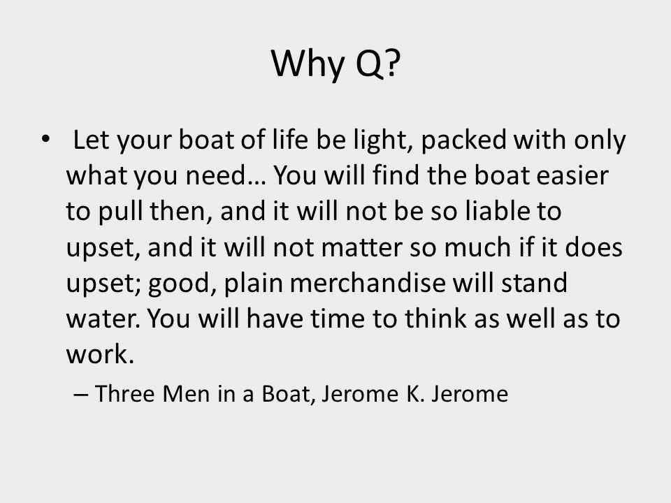 Why Q? Let your boat of life be light, packed with only what you need… You will find the boat easier to pull then, and it will not be so liable to ups