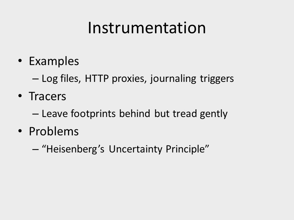 Instrumentation Examples – Log files, HTTP proxies, journaling triggers Tracers – Leave footprints behind but tread gently Problems – Heisenberg's Uncertainty Principle
