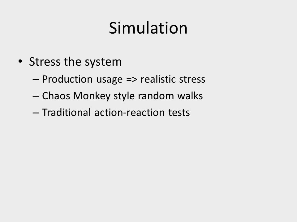 Simulation Stress the system – Production usage => realistic stress – Chaos Monkey style random walks – Traditional action-reaction tests