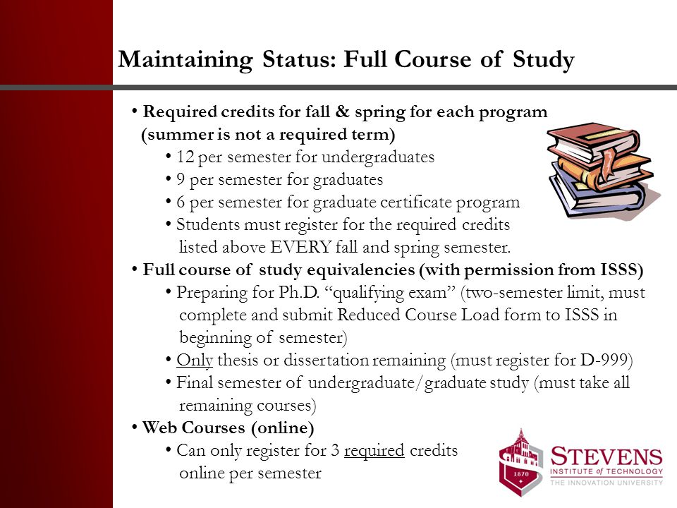 Maintaining Status: Full Course of Study Required credits for fall & spring for each program (summer is not a required term) 12 per semester for undergraduates 9 per semester for graduates 6 per semester for graduate certificate program Students must register for the required credits listed above EVERY fall and spring semester.