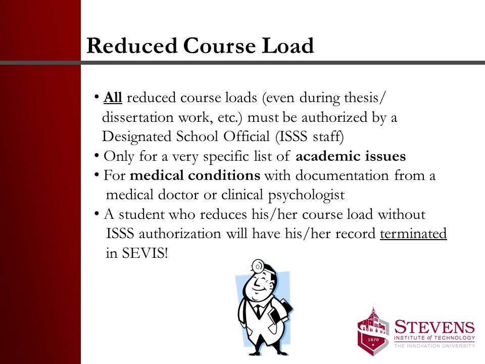 Reduced Course Load All reduced course loads (even during thesis/ dissertation work, etc.) must be authorized by a Designated School Official (ISSS staff) Only for a very specific list of academic issues For medical conditions with documentation from a medical doctor or clinical psychologist A student who reduces his/her course load without ISSS authorization will have his/her record terminated in SEVIS!
