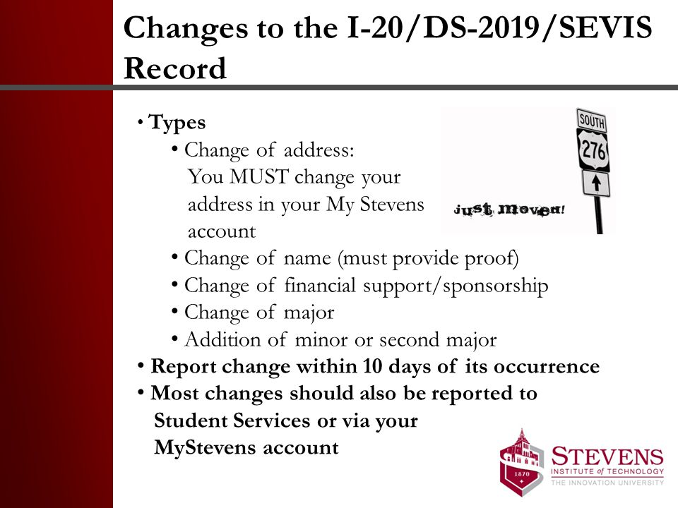 Changes to the I-20/DS-2019/SEVIS Record Types Change of address: You MUST change your address in your My Stevens account Change of name (must provide proof) Change of financial support/sponsorship Change of major Addition of minor or second major Report change within 10 days of its occurrence Most changes should also be reported to Student Services or via your MyStevens account