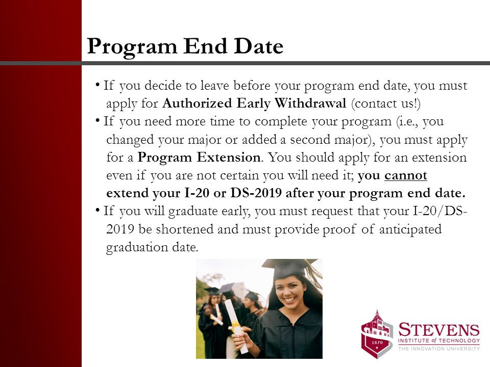 Program End Date If you decide to leave before your program end date, you must apply for Authorized Early Withdrawal (contact us!) If you need more time to complete your program (i.e., you changed your major or added a second major), you must apply for a Program Extension.