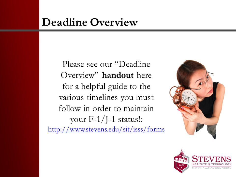Deadline Overview Please see our Deadline Overview handout here for a helpful guide to the various timelines you must follow in order to maintain your F-1/J-1 status!: http://www.stevens.edu/sit/isss/forms http://www.stevens.edu/sit/isss/forms