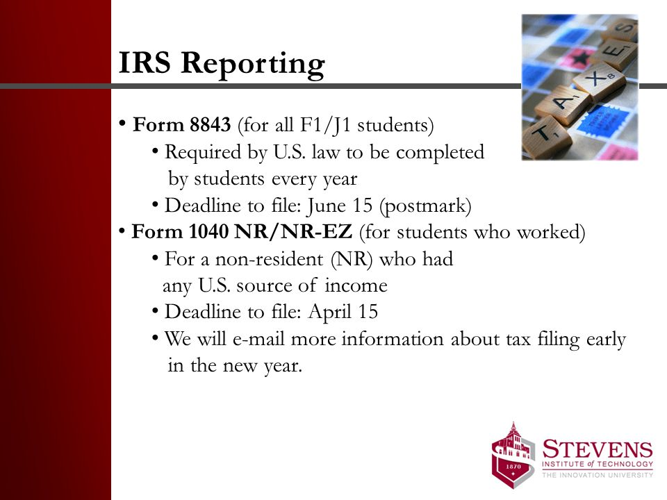 IRS Reporting Form 8843 (for all F1/J1 students) Required by U.S. law to be completed by students every year Deadline to file: June 15 (postmark) Form