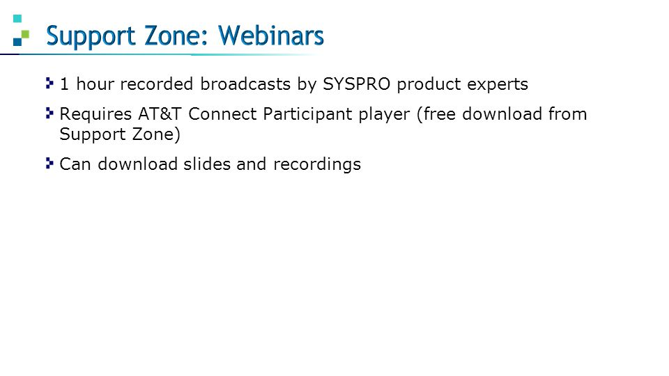 1 hour recorded broadcasts by SYSPRO product experts Requires AT&T Connect Participant player (free download from Support Zone) Can download slides an