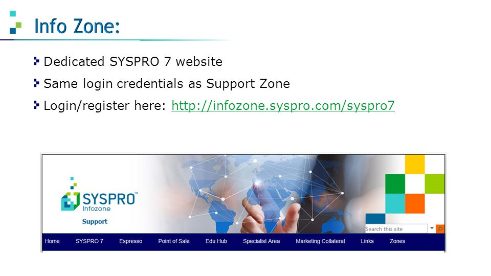 Dedicated SYSPRO 7 website Same login credentials as Support Zone Login/register here: http://infozone.syspro.com/syspro7http://infozone.syspro.com/sy