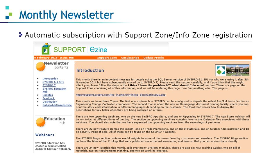 RESOURCEDESCRIPTION NewsletterMonthly, automatic subscription Quick Reference Sheets2 page how-to cheat sheets Online HelpPress F1 for context-sensitive Help Feature Demos3-5 min recordings, various topics FAQsFAQs grouped by module TutorialsPDF lessons on various short topics Training GuidesIn-depth user's manuals, per module Webinars1 hour recordings by product experts EnhancementsListed by date or module ForumsGet answers from other users and SYSPRO staff Prior ReleasesArchived info on versions before 6.1 SP1