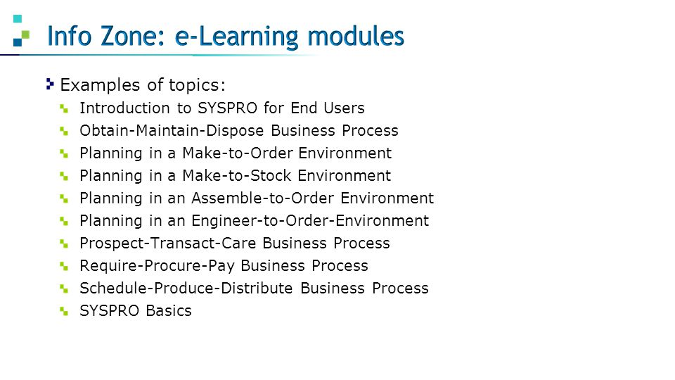 Examples of topics: Introduction to SYSPRO for End Users Obtain-Maintain-Dispose Business Process Planning in a Make-to-Order Environment Planning in