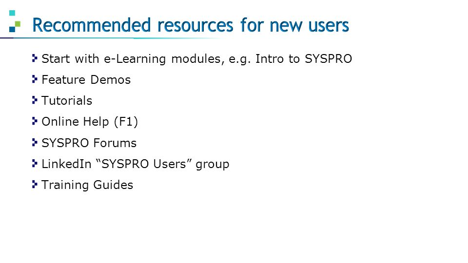 """Start with e-Learning modules, e.g. Intro to SYSPRO Feature Demos Tutorials Online Help (F1) SYSPRO Forums LinkedIn """"SYSPRO Users"""" group Training Guid"""
