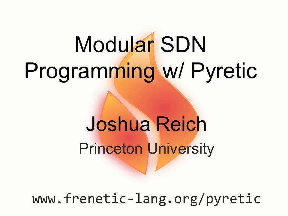 Modular SDN Programming w/ Pyretic Joshua Reich Princeton University www.frenetic-lang.org/pyretic