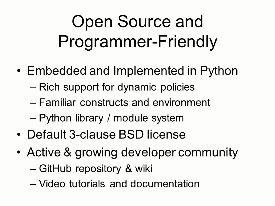 Open Source and Programmer-Friendly Embedded and Implemented in Python –Rich support for dynamic policies –Familiar constructs and environment –Python