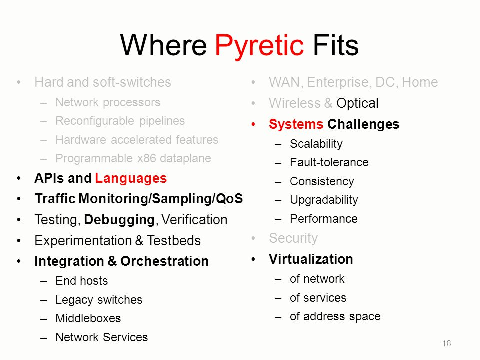 Where Pyretic Fits Hard and soft-switches –Network processors –Reconfigurable pipelines –Hardware accelerated features –Programmable x86 dataplane API