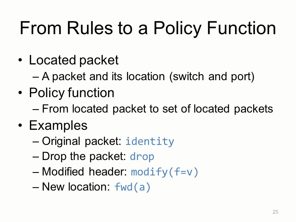 From Rules to a Policy Function Located packet –A packet and its location (switch and port) Policy function –From located packet to set of located pac