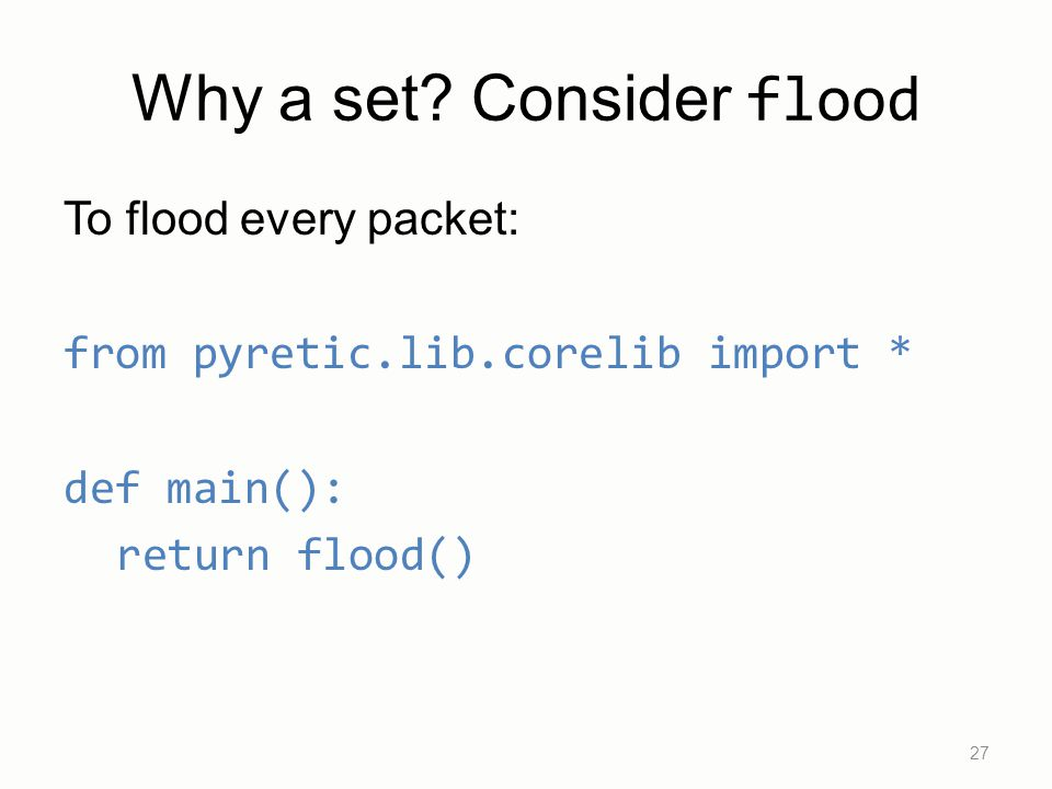 Why a set? Consider flood To flood every packet: from pyretic.lib.corelib import * def main(): return flood() 27