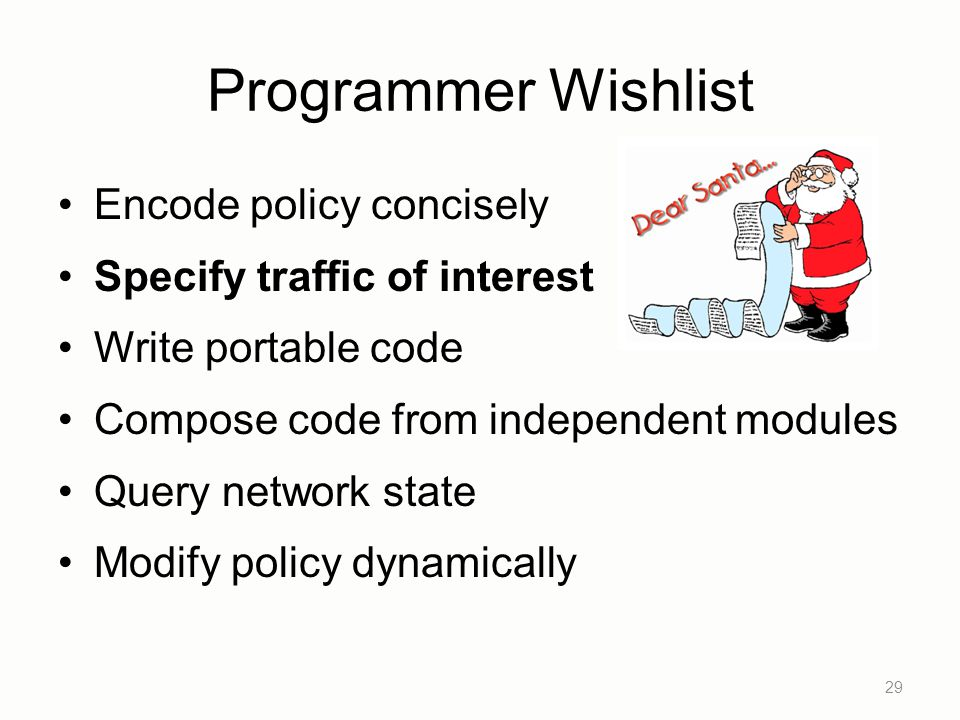 Programmer Wishlist Encode policy concisely Specify traffic of interest Write portable code Compose code from independent modules Query network state