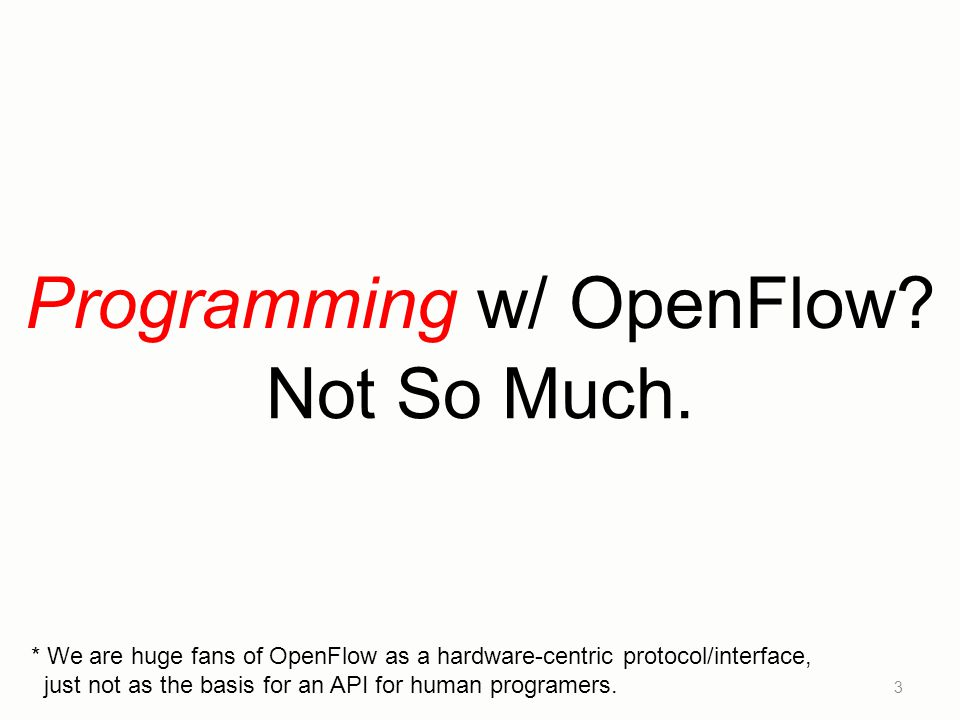 Programming w/ OpenFlow? 3 Not So Much. * We are huge fans of OpenFlow as a hardware-centric protocol/interface, just not as the basis for an API for