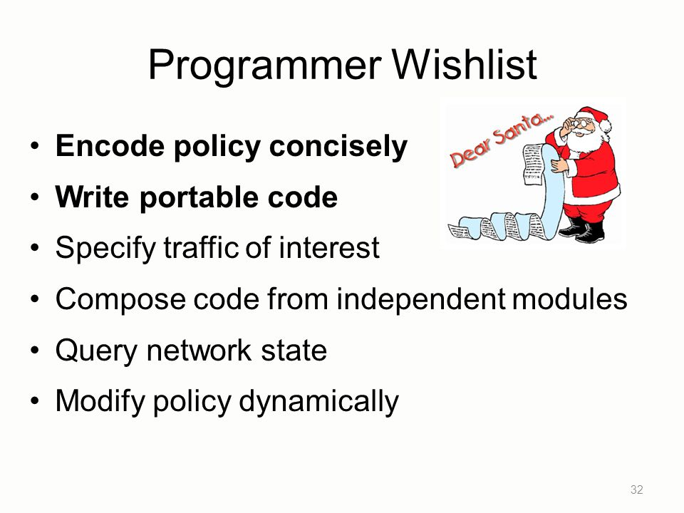 Programmer Wishlist Encode policy concisely Write portable code Specify traffic of interest Compose code from independent modules Query network state