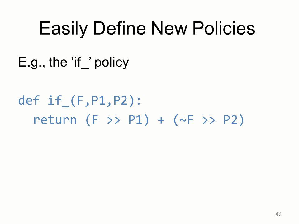 E.g., the 'if_' policy def if_(F,P1,P2): return (F >> P1) + (~F >> P2) 43 Easily Define New Policies