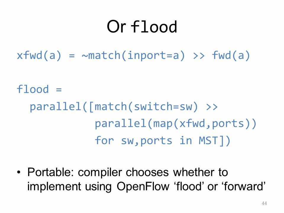 Or flood xfwd(a) = ~match(inport=a) >> fwd(a) flood = parallel([match(switch=sw) >> parallel(map(xfwd,ports)) for sw,ports in MST]) Portable: compiler