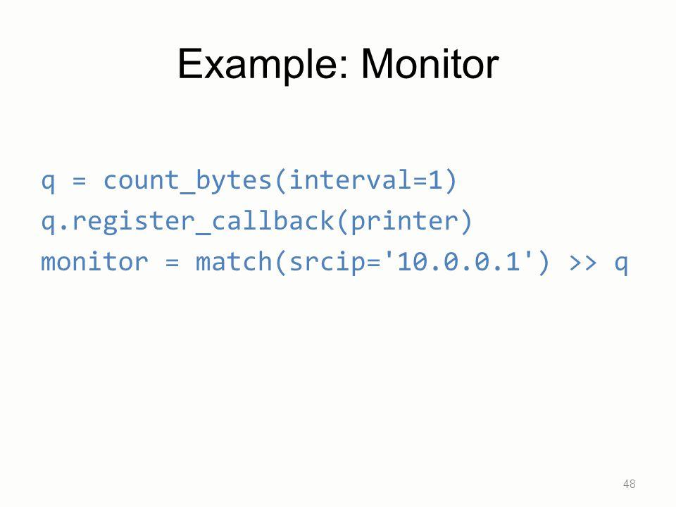 Example: Monitor q = count_bytes(interval=1) q.register_callback(printer) monitor = match(srcip='10.0.0.1') >> q 48