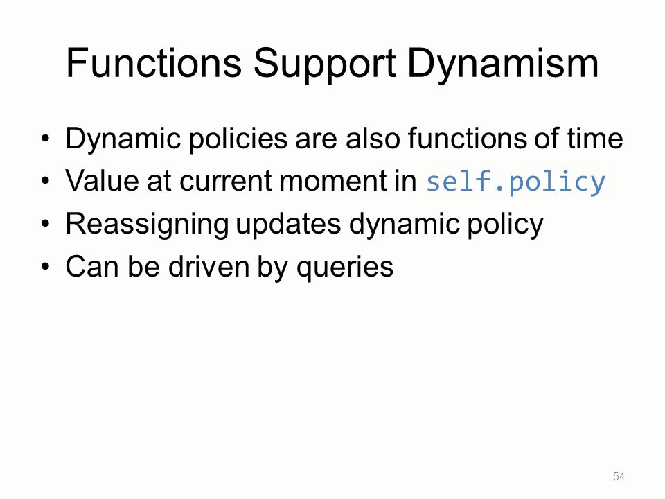 Functions Support Dynamism Dynamic policies are also functions of time Value at current moment in self.policy Reassigning updates dynamic policy Can b