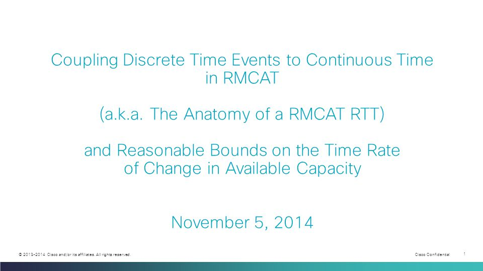 Cisco Confidential 1 © 2013-2014 Cisco and/or its affiliates. All rights reserved. Coupling Discrete Time Events to Continuous Time in RMCAT (a.k.a. T