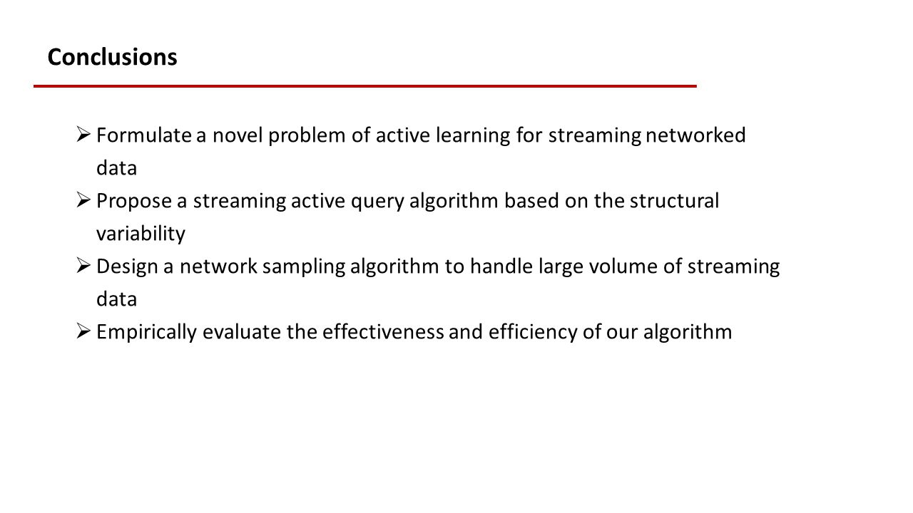 Conclusions  Formulate a novel problem of active learning for streaming networked data  Propose a streaming active query algorithm based on the structural variability  Design a network sampling algorithm to handle large volume of streaming data  Empirically evaluate the effectiveness and efficiency of our algorithm