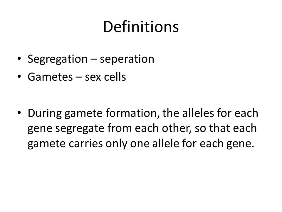 Definitions Segregation – seperation Gametes – sex cells During gamete formation, the alleles for each gene segregate from each other, so that each ga