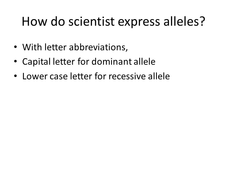 How do scientist express alleles? With letter abbreviations, Capital letter for dominant allele Lower case letter for recessive allele
